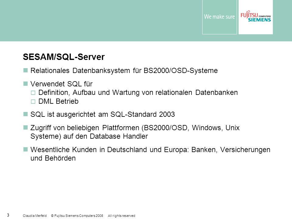 Claudia Merfeld © Fujitsu Siemens Computers 2008 All rights reserved 3 SESAM/SQL-Server Relationales Datenbanksystem für BS2000/OSD-Systeme Verwendet