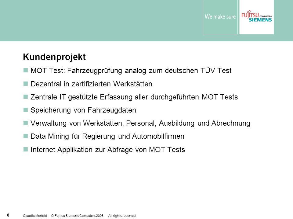 Claudia Merfeld © Fujitsu Siemens Computers 2008 All rights reserved 8 Kundenprojekt MOT Test: Fahrzeugprüfung analog zum deutschen TÜV Test Dezentral