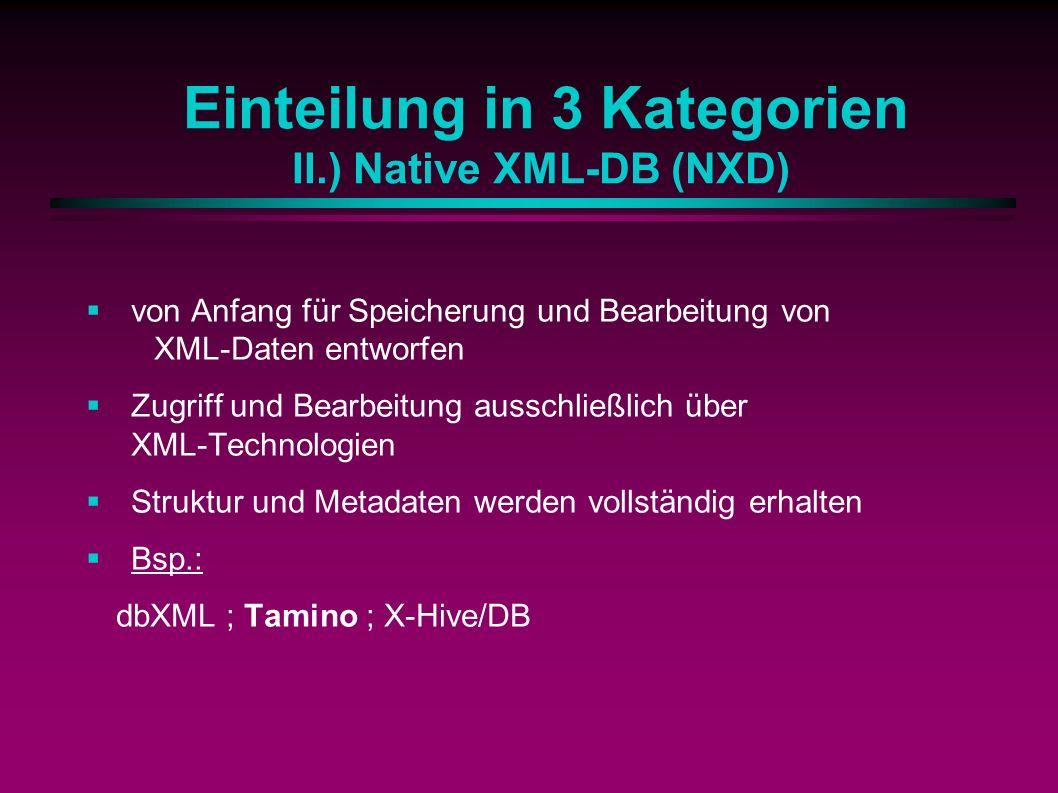 Einteilung in 3 Kategorien II.) Native XML-DB (NXD) von Anfang für Speicherung und Bearbeitung von XML-Daten entworfen Zugriff und Bearbeitung ausschließlich über XML-Technologien Struktur und Metadaten werden vollständig erhalten Bsp.: dbXML ; Tamino ; X-Hive/DB