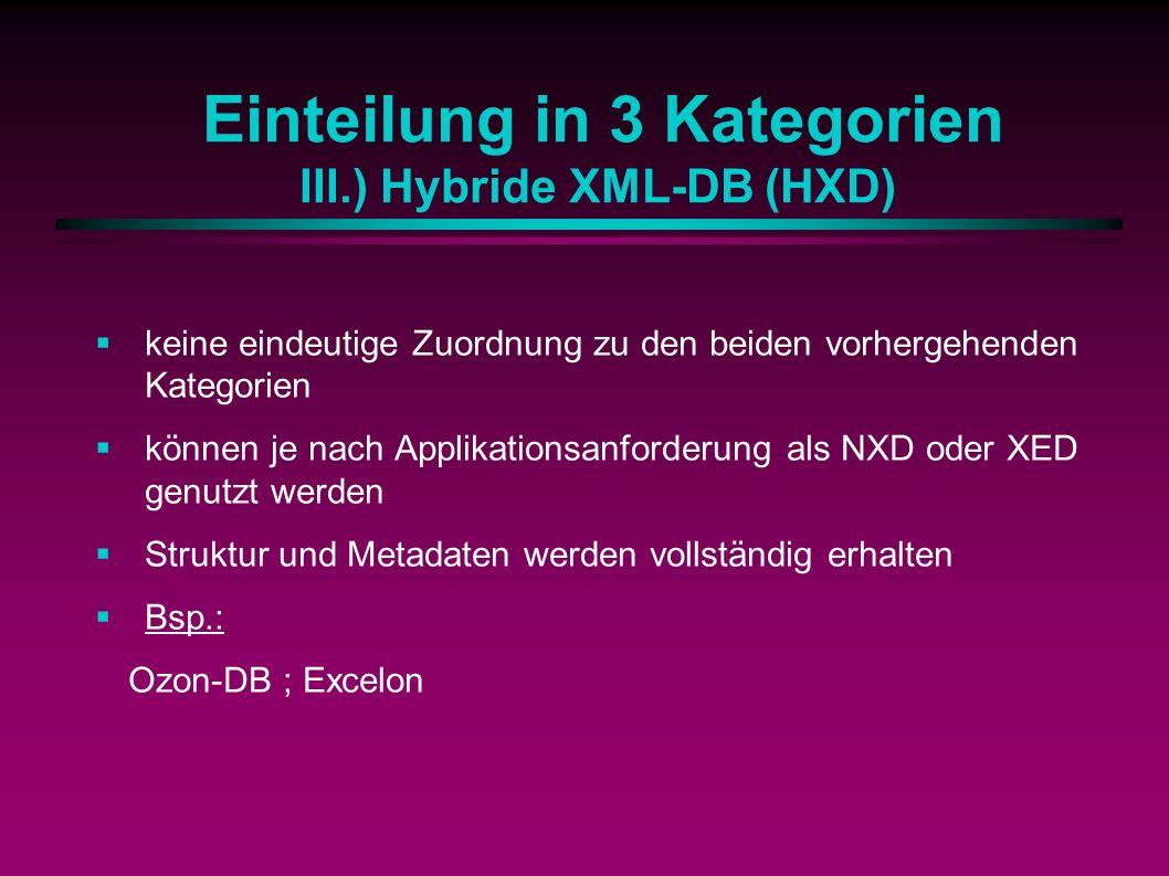 Einteilung in 3 Kategorien III.) Hybride XML-DB (HXD) keine eindeutige Zuordnung zu den beiden vorhergehenden Kategorien können je nach Applikationsanforderung als NXD oder XED genutzt werden Struktur und Metadaten werden vollständig erhalten Bsp.: Ozon-DB ; Excelon