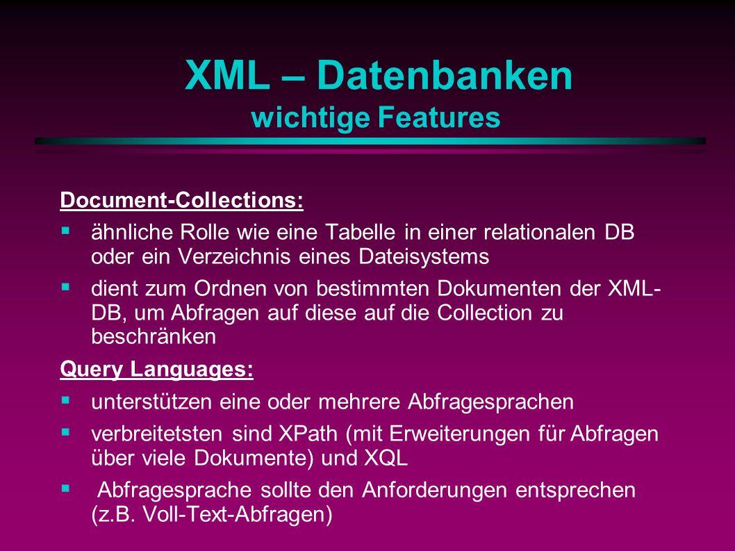 XML – Datenbanken wichtige Features Document-Collections: ähnliche Rolle wie eine Tabelle in einer relationalen DB oder ein Verzeichnis eines Dateisystems dient zum Ordnen von bestimmten Dokumenten der XML- DB, um Abfragen auf diese auf die Collection zu beschränken Query Languages: unterstützen eine oder mehrere Abfragesprachen verbreitetsten sind XPath (mit Erweiterungen für Abfragen über viele Dokumente) und XQL Abfragesprache sollte den Anforderungen entsprechen (z.B.