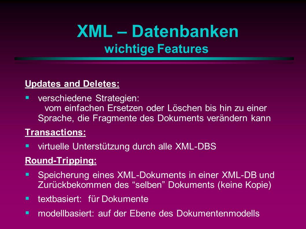 XML – Datenbanken wichtige Features Updates and Deletes: verschiedene Strategien: vom einfachen Ersetzen oder Löschen bis hin zu einer Sprache, die Fragmente des Dokuments verändern kann Transactions: virtuelle Unterstützung durch alle XML-DBS Round-Tripping: Speicherung eines XML-Dokuments in einer XML-DB und Zurückbekommen des selben Dokuments (keine Kopie) textbasiert: für Dokumente modellbasiert: auf der Ebene des Dokumentenmodells