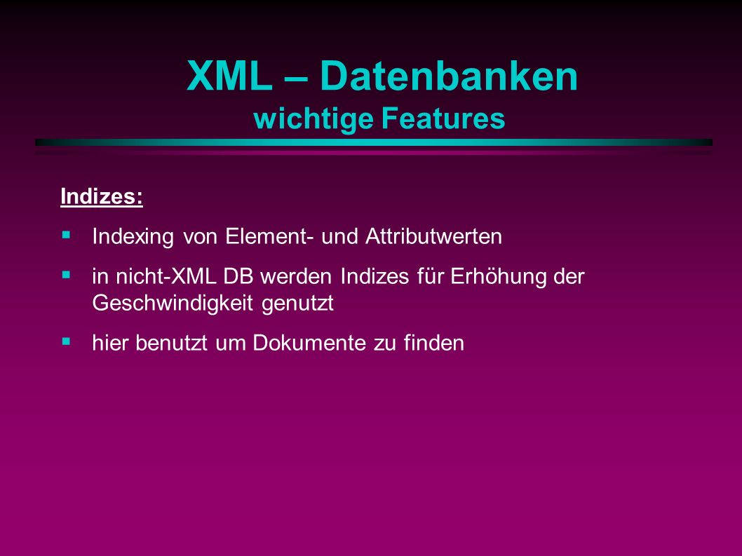 XML – Datenbanken wichtige Features Indizes: Indexing von Element- und Attributwerten in nicht-XML DB werden Indizes für Erhöhung der Geschwindigkeit genutzt hier benutzt um Dokumente zu finden
