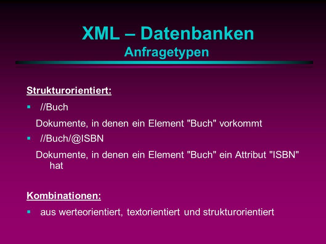 XML – Datenbanken Anfragetypen Strukturorientiert: //Buch Dokumente, in denen ein Element Buch vorkommt //Buch/@ISBN Dokumente, in denen ein Element Buch ein Attribut ISBN hat Kombinationen: aus werteorientiert, textorientiert und strukturorientiert