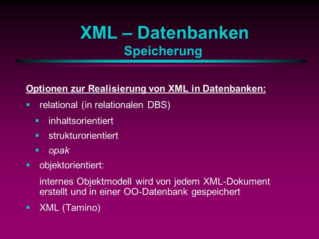 XML – Datenbanken Speicherung Optionen zur Realisierung von XML in Datenbanken: relational (in relationalen DBS) inhaltsorientiert strukturorientiert opak objektorientiert: internes Objektmodell wird von jedem XML-Dokument erstellt und in einer OO-Datenbank gespeichert XML (Tamino)
