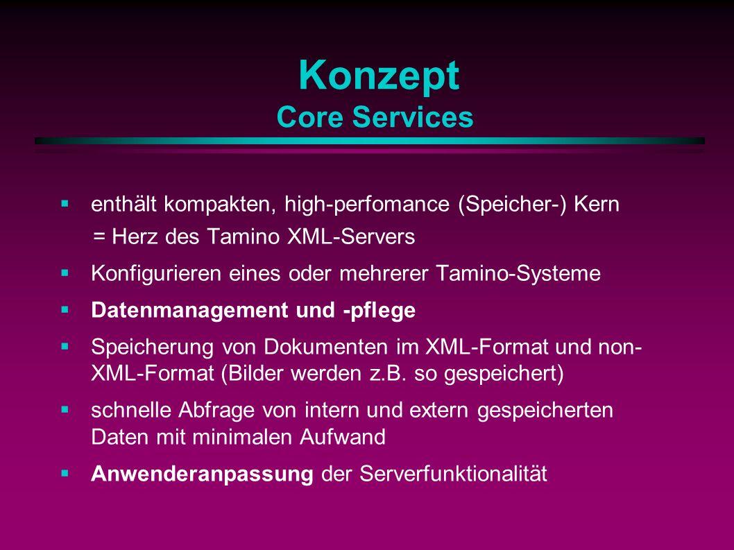 Konzept Core Services enthält kompakten, high-perfomance (Speicher-) Kern = Herz des Tamino XML-Servers Konfigurieren eines oder mehrerer Tamino-Systeme Datenmanagement und -pflege Speicherung von Dokumenten im XML-Format und non- XML-Format (Bilder werden z.B.