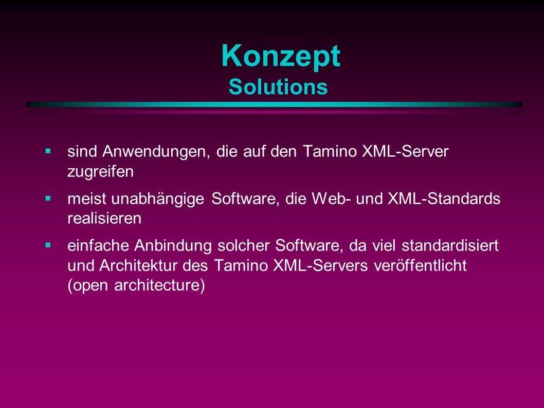 Konzept Solutions sind Anwendungen, die auf den Tamino XML-Server zugreifen meist unabhängige Software, die Web- und XML-Standards realisieren einfache Anbindung solcher Software, da viel standardisiert und Architektur des Tamino XML-Servers veröffentlicht (open architecture)