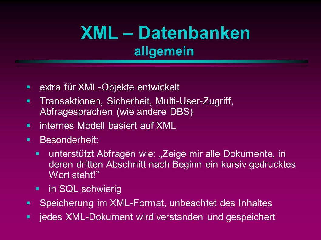 XML – Datenbanken allgemein extra für XML-Objekte entwickelt Transaktionen, Sicherheit, Multi-User-Zugriff, Abfragesprachen (wie andere DBS) internes Modell basiert auf XML Besonderheit: unterstützt Abfragen wie: Zeige mir alle Dokumente, in deren dritten Abschnitt nach Beginn ein kursiv gedrucktes Wort steht.