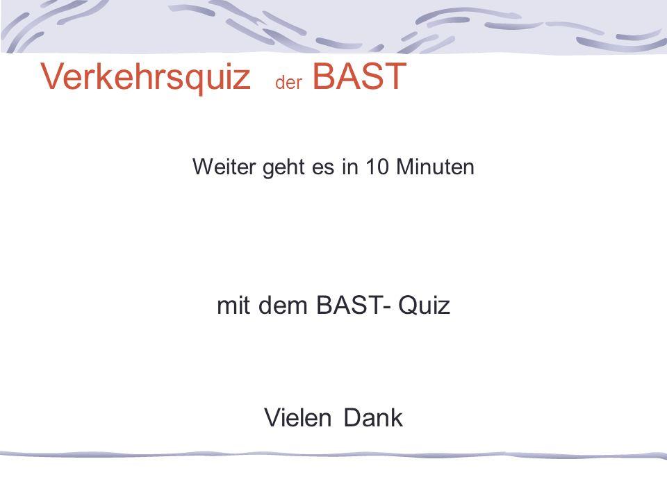 Verkehrsquiz der BAST Weiter geht es in 10 Minuten mit dem BAST- Quiz Vielen Dank