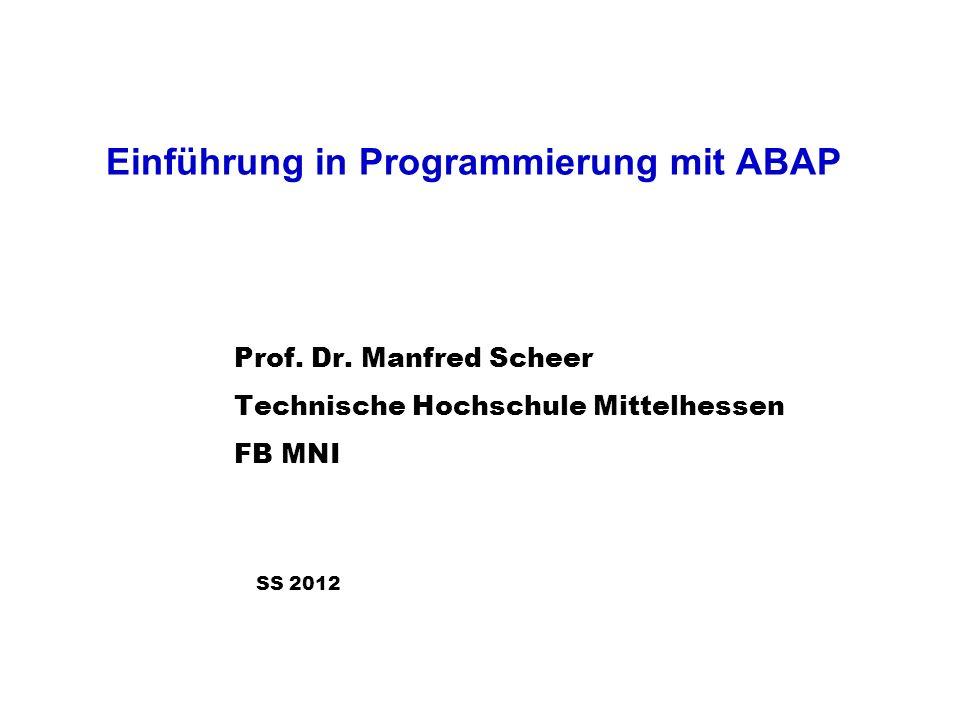 Einführung in Programmierung mit ABAP Prof. Dr. Manfred Scheer Technische Hochschule Mittelhessen FB MNI SS 2012