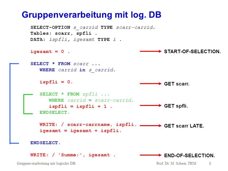 Prof. Dr. M. Scheer, THM Gruppenverarbteiung mit logische DB5 SELECT-OPTION s_carrid TYPE scarr-carrid. Tables: scarr, spfli. DATA: ispfli, igesamt TY