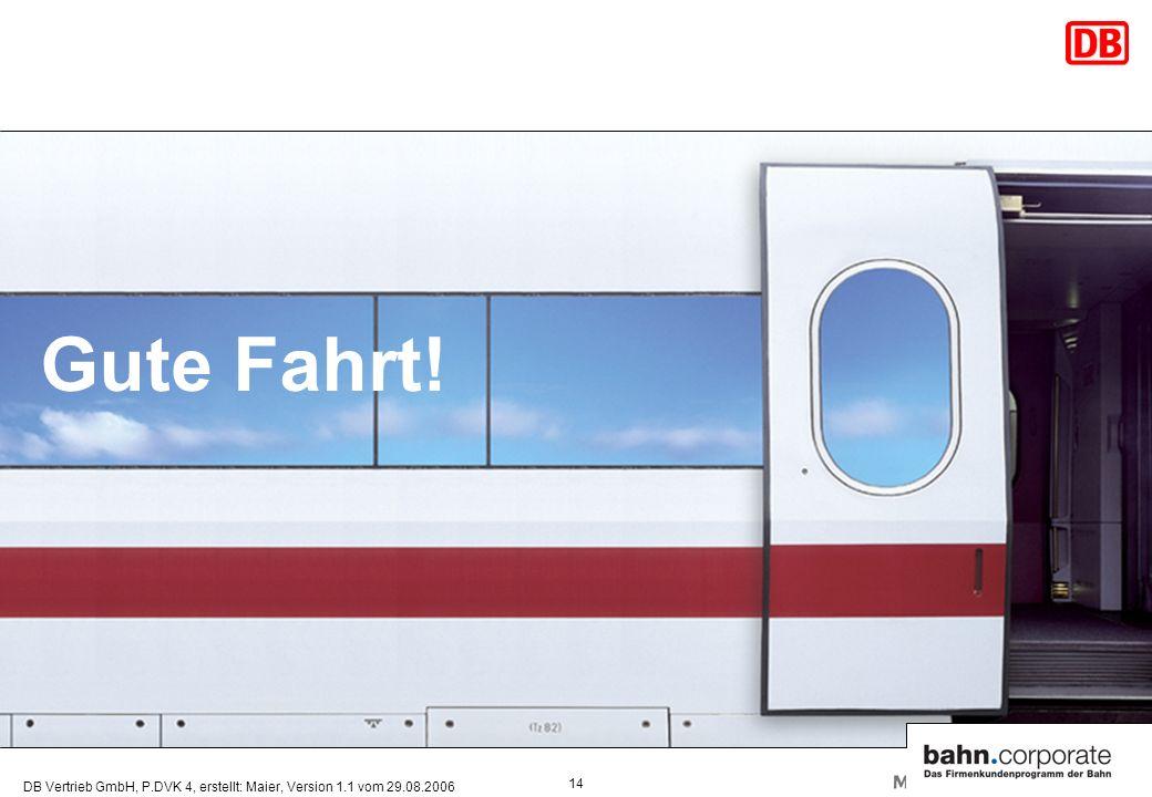 DB Vertrieb GmbH, P.DVK 4, erstellt: Maier, Version 1.1 vom 29.08.2006 14 Gute Fahrt!