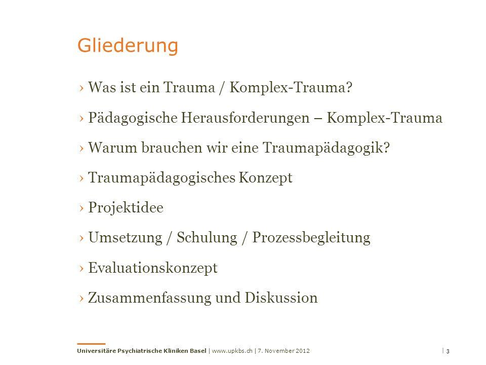 | 3 Universitäre Psychiatrische Kliniken Basel | www.upkbs.ch | Gliederung 7. November 2012 Was ist ein Trauma / Komplex-Trauma? Pädagogische Herausfo