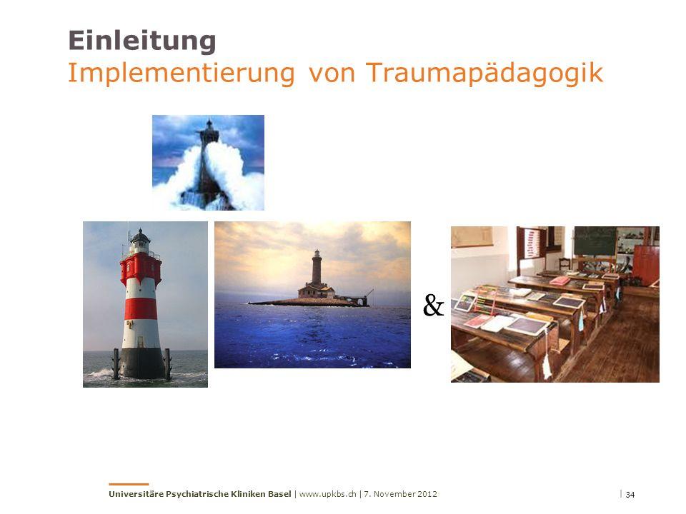 Einleitung Implementierung von Traumapädagogik & | 347. November 2012Universitäre Psychiatrische Kliniken Basel | www.upkbs.ch |