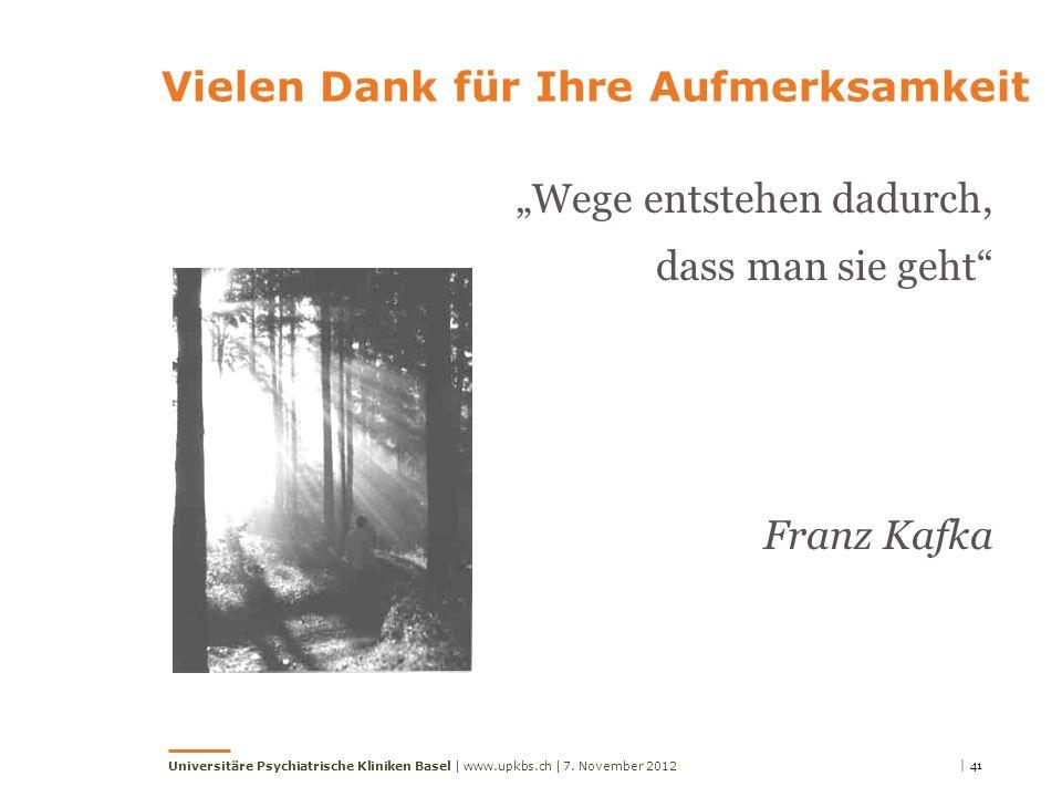 | 417. November 2012Universitäre Psychiatrische Kliniken Basel | www.upkbs.ch | Wege entstehen dadurch, dass man sie geht Franz Kafka Vielen Dank für