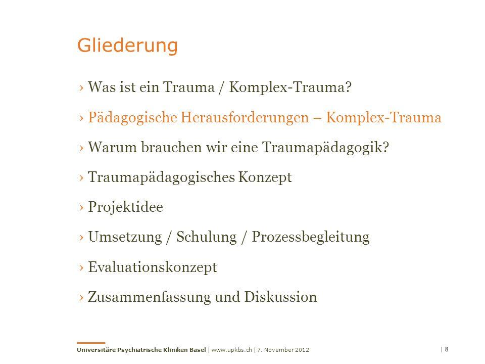 | 8 Universitäre Psychiatrische Kliniken Basel | www.upkbs.ch | Gliederung 7. November 2012 Was ist ein Trauma / Komplex-Trauma? Pädagogische Herausfo