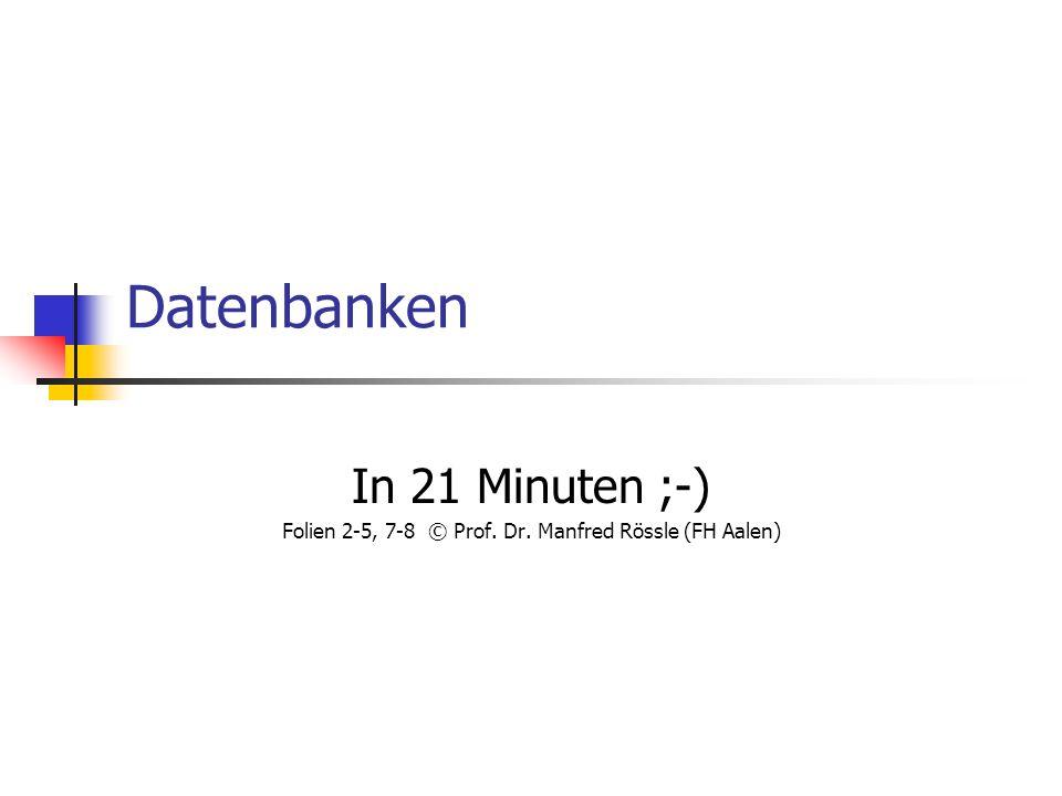 Datenbanken In 21 Minuten ;-) Folien 2-5, 7-8 © Prof. Dr. Manfred Rössle (FH Aalen)