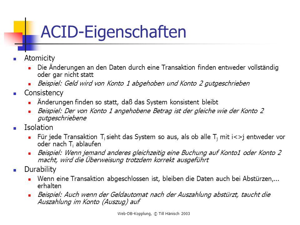 Web-DB-Kopplung, © Till Hänisch 2003 ACID-Eigenschaften Atomicity Die Änderungen an den Daten durch eine Transaktion finden entweder vollständig oder
