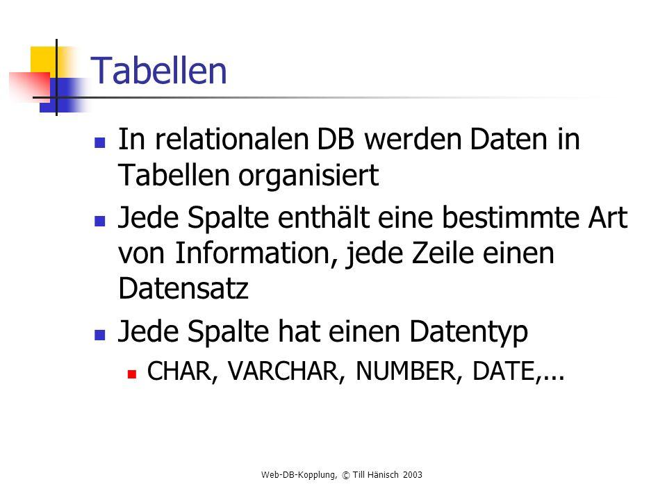 Web-DB-Kopplung, © Till Hänisch 2003 Tabellen In relationalen DB werden Daten in Tabellen organisiert Jede Spalte enthält eine bestimmte Art von Infor