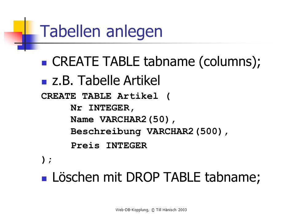 Web-DB-Kopplung, © Till Hänisch 2003 Tabellen anlegen CREATE TABLE tabname (columns); z.B. Tabelle Artikel CREATE TABLE Artikel ( Nr INTEGER, Name VAR