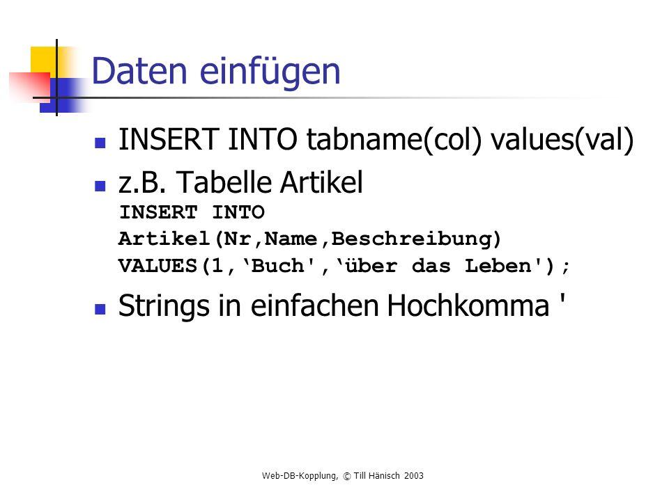 Web-DB-Kopplung, © Till Hänisch 2003 Daten einfügen INSERT INTO tabname(col) values(val) z.B. Tabelle Artikel INSERT INTO Artikel(Nr,Name,Beschreibung