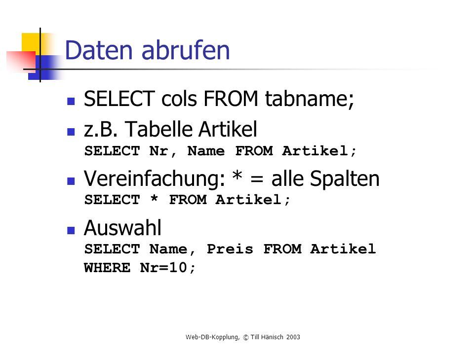 Web-DB-Kopplung, © Till Hänisch 2003 Daten abrufen SELECT cols FROM tabname; z.B. Tabelle Artikel SELECT Nr, Name FROM Artikel; Vereinfachung: * = all