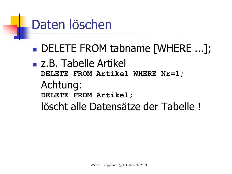 Web-DB-Kopplung, © Till Hänisch 2003 Daten löschen DELETE FROM tabname [WHERE...]; z.B. Tabelle Artikel DELETE FROM Artikel WHERE Nr=1; Achtung: DELET