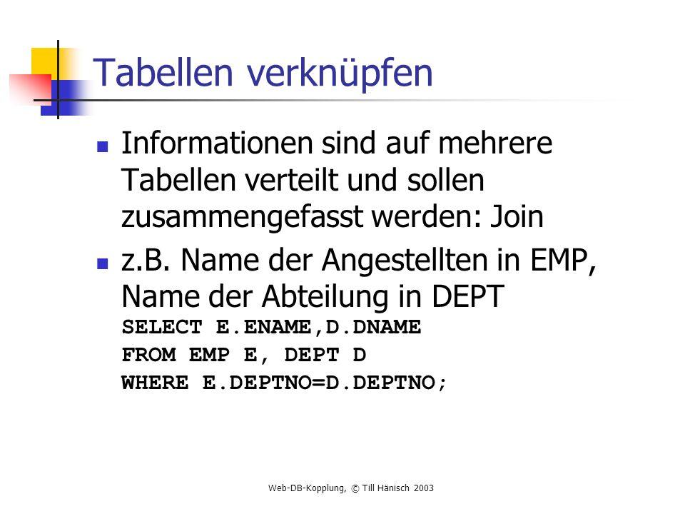 Web-DB-Kopplung, © Till Hänisch 2003 Tabellen verknüpfen Informationen sind auf mehrere Tabellen verteilt und sollen zusammengefasst werden: Join z.B.
