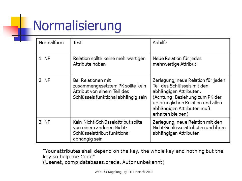 Web-DB-Kopplung, © Till Hänisch 2003 Normalisierung NormalformTestAbhilfe 1. NFRelation sollte keine mehrwertigen Attribute haben Neue Relation für je