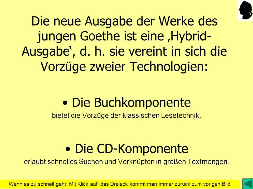 Die neue Ausgabe der Werke des jungen Goethe ist eine Hybrid- Ausgabe, d. h. sie vereint in sich die Vorzüge zweier Technologien: Die Buchkomponente b