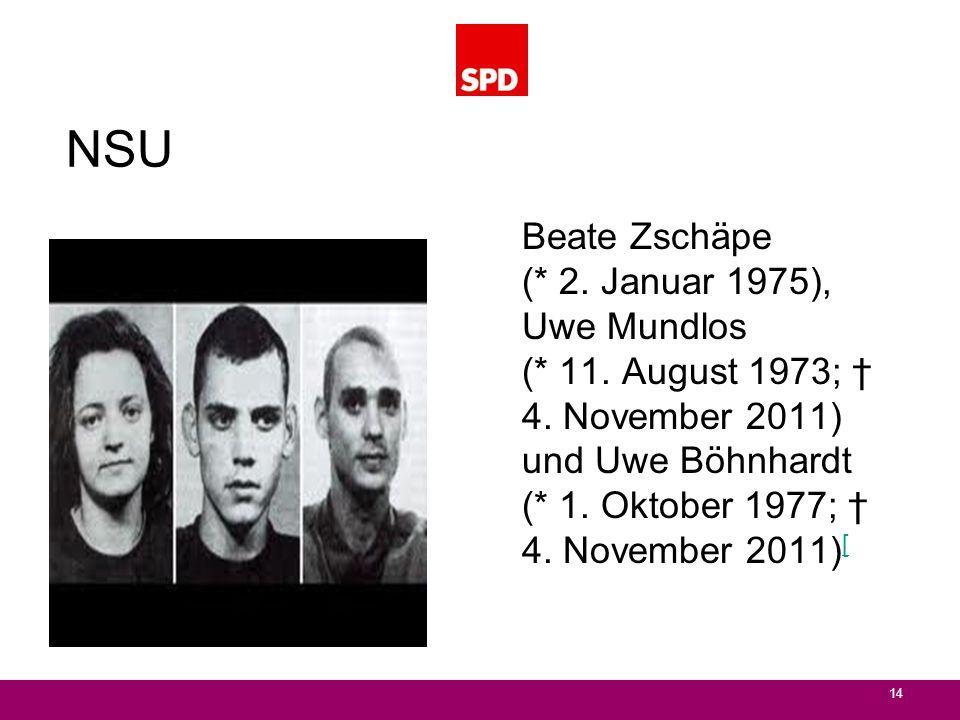 NSU 14 Beate Zschäpe (* 2. Januar 1975), Uwe Mundlos (* 11. August 1973; 4. November 2011) und Uwe Böhnhardt (* 1. Oktober 1977; 4. November 2011) [ [