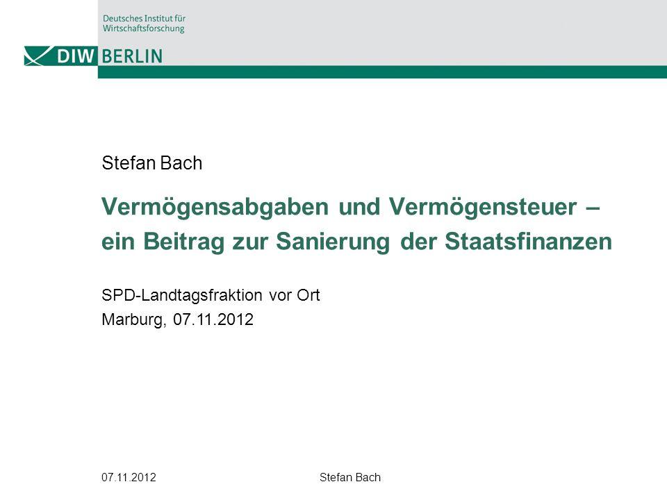 07.11.2012Stefan Bach 1 Vermögensabgaben und Vermögensteuer – ein Beitrag zur Sanierung der Staatsfinanzen Stefan Bach SPD-Landtagsfraktion vor Ort Ma