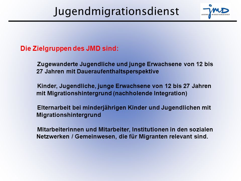 Jugendmigrationsdienst 6 Ziele des JMD sind: Verbesserung der Integrationschancen (sprachliche, schulische, berufliche und soziale Integration) Förderung der Chancengleichheit Förderung der Partizipation junger Migrantinnen und Migranten in allen Bereichen des sozialen, kulturellen und politischen Lebens