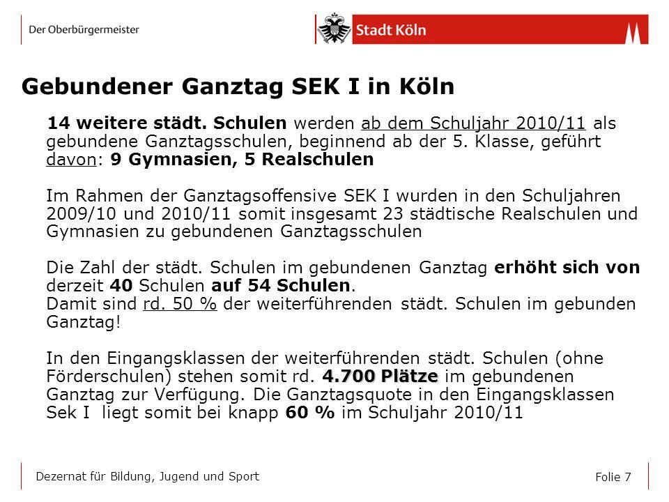 Folie 7 Dezernat für Bildung, Jugend und Sport Gebundener Ganztag SEK I in Köln 4.700 Plätze 14 weitere städt. Schulen werden ab dem Schuljahr 2010/11