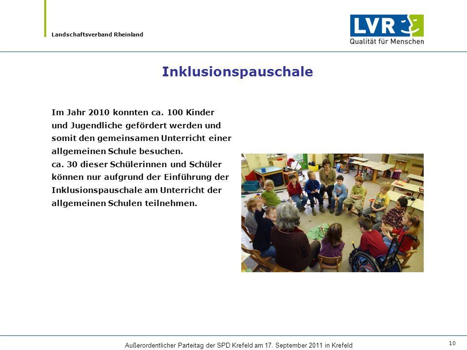 Landschaftsverband Rheinland Außerordentlicher Parteitag der SPD Krefeld am 17. September 2011 in Krefeld 10 Inklusionspauschale Im Jahr 2010 konnten