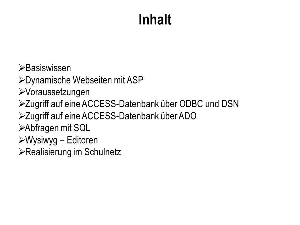 Inhalt Basiswissen Dynamische Webseiten mit ASP Voraussetzungen Zugriff auf eine ACCESS-Datenbank über ODBC und DSN Zugriff auf eine ACCESS-Datenbank über ADO Abfragen mit SQL Wysiwyg – Editoren Realisierung im Schulnetz