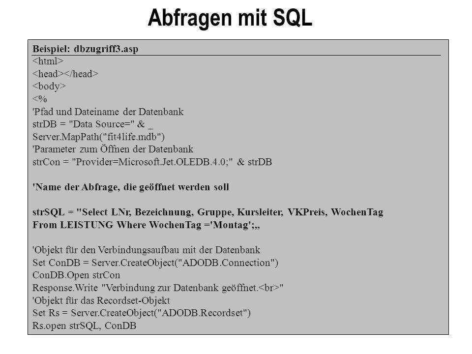 Abfragen mit SQL Beispiel: dbzugriff3.asp <% Pfad und Dateiname der Datenbank strDB = Data Source= & _ Server.MapPath( fit4life.mdb ) Parameter zum Öffnen der Datenbank strCon = Provider=Microsoft.Jet.OLEDB.4.0; & strDB Name der Abfrage, die geöffnet werden soll strSQL = Select LNr, Bezeichnung, Gruppe, Kursleiter, VKPreis, WochenTag From LEISTUNG Where WochenTag = Montag ; Objekt für den Verbindungsaufbau mit der Datenbank Set ConDB = Server.CreateObject( ADODB.Connection ) ConDB.Open strCon Response.Write Verbindung zur Datenbank geöffnet.