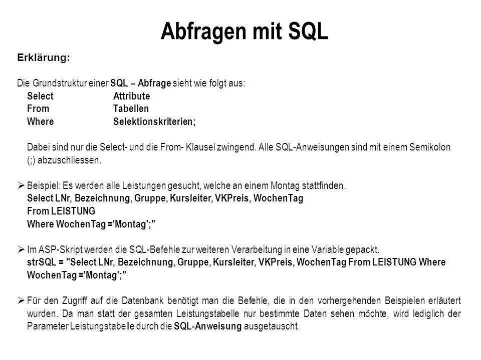 Abfragen mit SQL Erklärung: Die Grundstruktur einer SQL – Abfrage sieht wie folgt aus: Select Attribute From Tabellen Where Selektionskriterien; Dabei sind nur die Select- und die From- Klausel zwingend.