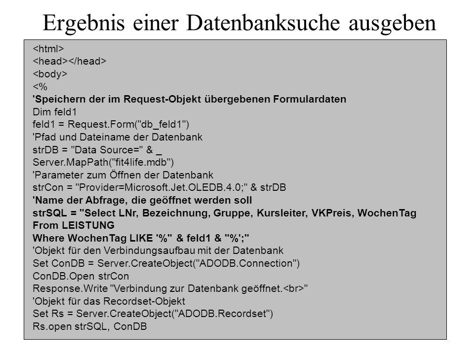 Ergebnis einer Datenbanksuche ausgeben <% Speichern der im Request-Objekt übergebenen Formulardaten Dim feld1 feld1 = Request.Form( db_feld1 ) Pfad und Dateiname der Datenbank strDB = Data Source= & _ Server.MapPath( fit4life.mdb ) Parameter zum Öffnen der Datenbank strCon = Provider=Microsoft.Jet.OLEDB.4.0; & strDB Name der Abfrage, die geöffnet werden soll strSQL = Select LNr, Bezeichnung, Gruppe, Kursleiter, VKPreis, WochenTag From LEISTUNG Where WochenTag LIKE % & feld1 & % ; Objekt für den Verbindungsaufbau mit der Datenbank Set ConDB = Server.CreateObject( ADODB.Connection ) ConDB.Open strCon Response.Write Verbindung zur Datenbank geöffnet.