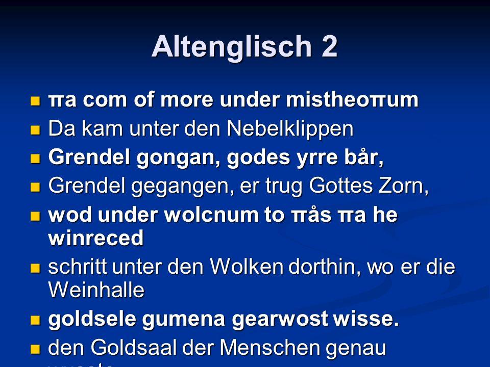 Altenglisch 2 πa com of more under mistheoπum πa com of more under mistheoπum Da kam unter den Nebelklippen Da kam unter den Nebelklippen Grendel gongan, godes yrre bår, Grendel gongan, godes yrre bår, Grendel gegangen, er trug Gottes Zorn, Grendel gegangen, er trug Gottes Zorn, wod under wolcnum to πås πa he winreced wod under wolcnum to πås πa he winreced schritt unter den Wolken dorthin, wo er die Weinhalle schritt unter den Wolken dorthin, wo er die Weinhalle goldsele gumena gearwost wisse.