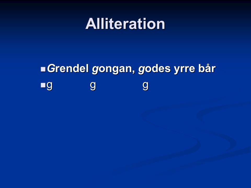 Alliteration Grendel gongan, godes yrre bår Grendel gongan, godes yrre bår g g g g g g