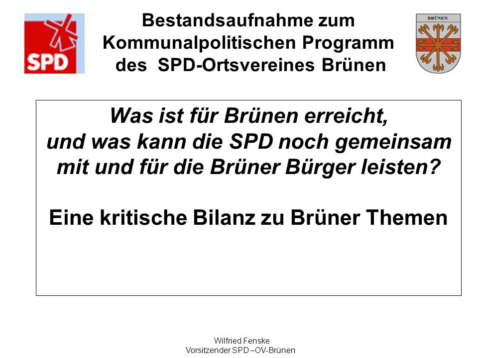 Bestandsaufnahme zum Kommunalpolitischen Programm des SPD-Ortsvereines Brünen Wilfried Fenske Vorsitzender SPD –OV-Brünen Was ist für Brünen erreicht,