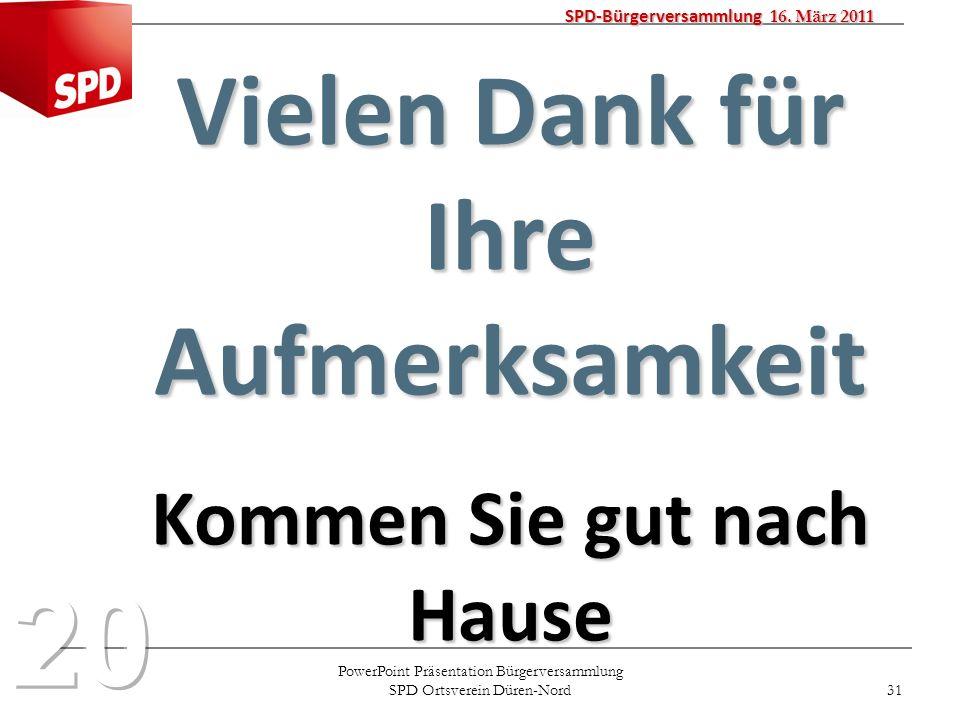 PowerPoint Präsentation Bürgerversammlung SPD Ortsverein Düren-Nord 31 SPD-Bürgerversammlung 16. März 2011 Vielen Dank für Ihre Aufmerksamkeit Kommen