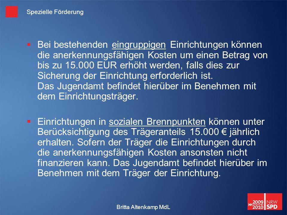 Britta Altenkamp MdL Spezielle Förderung Bei bestehenden eingruppigen Einrichtungen können die anerkennungsfähigen Kosten um einen Betrag von bis zu 15.000 EUR erhöht werden, falls dies zur Sicherung der Einrichtung erforderlich ist.
