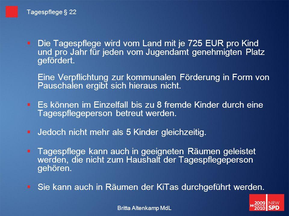 Britta Altenkamp MdL Tagespflege § 22 Die Tagespflege wird vom Land mit je 725 EUR pro Kind und pro Jahr für jeden vom Jugendamt genehmigten Platz gefördert.