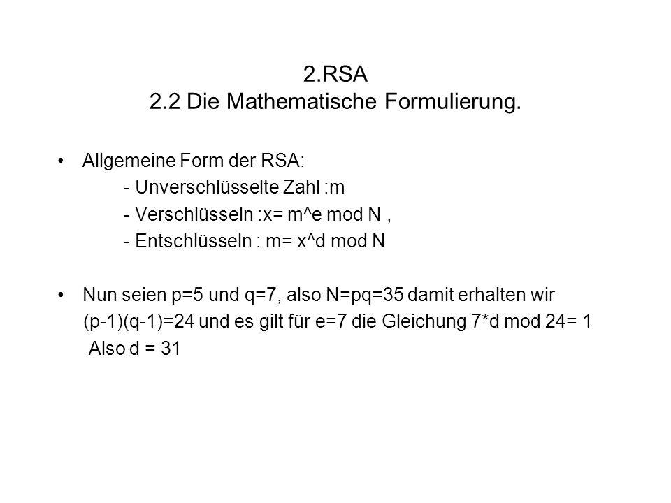 2.RSA 2.2 Die Mathematische Formulierung. Allgemeine Form der RSA: - Unverschlüsselte Zahl :m - Verschlüsseln :x= m^e mod N, - Entschlüsseln : m= x^d