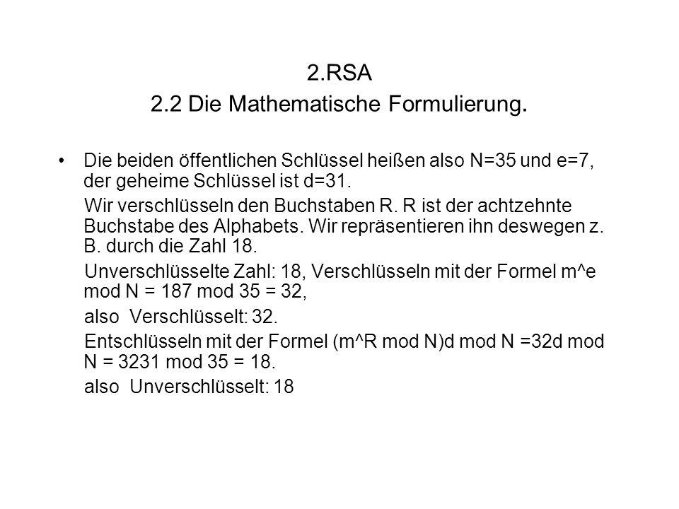 2.RSA 2.2 Die Mathematische Formulierung. Die beiden öffentlichen Schlüssel heißen also N=35 und e=7, der geheime Schlüssel ist d=31. Wir verschlüssel