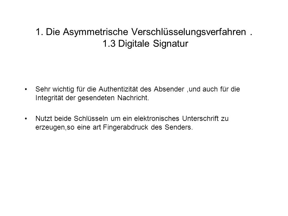 1. Die Asymmetrische Verschlüsselungsverfahren. 1.3 Digitale Signatur Sehr wichtig für die Authentizität des Absender,und auch für die Integrität der