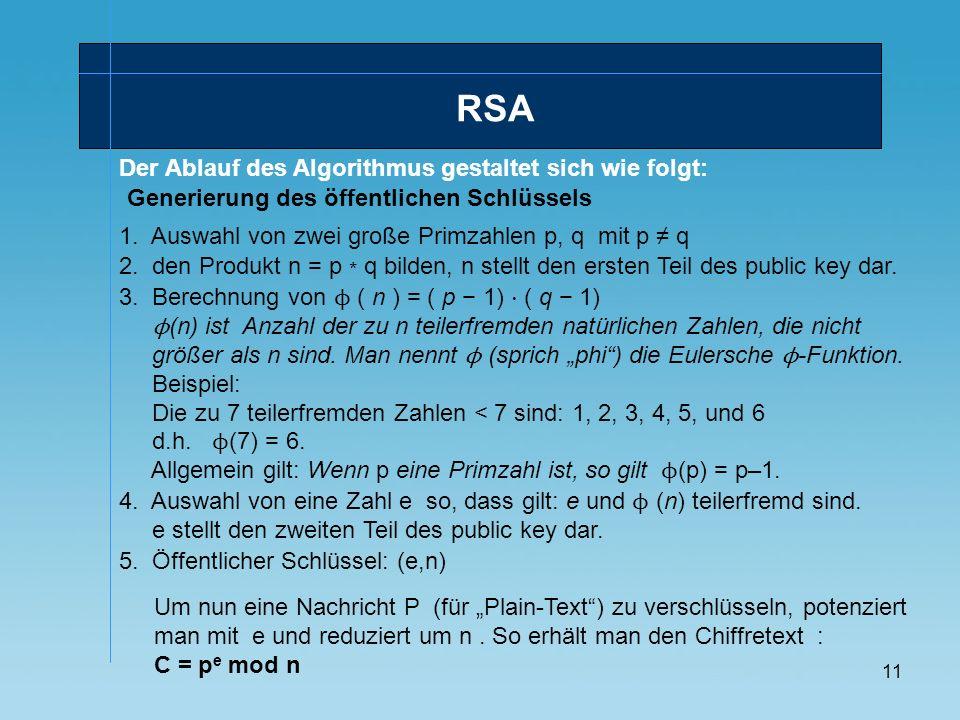 11 Der Ablauf des Algorithmus gestaltet sich wie folgt: RSA Generierung des öffentlichen Schlüssels 1. Auswahl von zwei große Primzahlen p, q mit p q