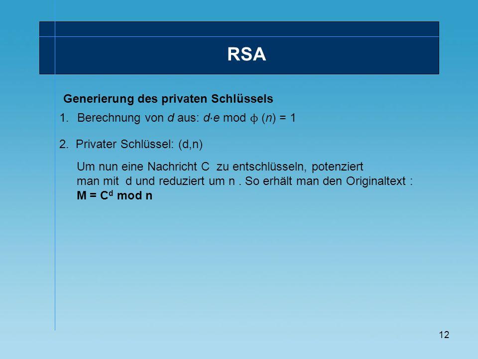 12 RSA Generierung des privaten Schlüssels 1.Berechnung von d aus: d e mod ϕ (n) = 1 Um nun eine Nachricht C zu entschlüsseln, potenziert man mit d un